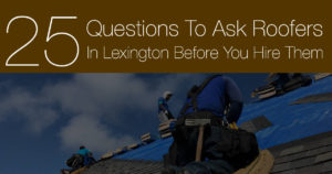 25 Questions To Ask Roofers In Lexington, KY Before You Hire Them