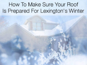 How To Prepare Your Roof For Lexington's Cold Winter Months