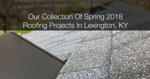 A Collection Of Our 2018 Spring Roofing Projects In Lexington, KY